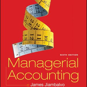 Solution Manual (Downloadable Files) for Managerial Accounting 6th Edition, James Jiambalvo, ISBN-10: 111915801X, ISBN : 9781119158073, ISBN : 9781119158011