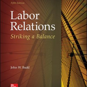 Solution Manual (Downloadable Files) For Labor Relations: Striking a Balance 5th Edition By John Budd, ISBN 10: 1259412385, ISBN 13: 9781259412387